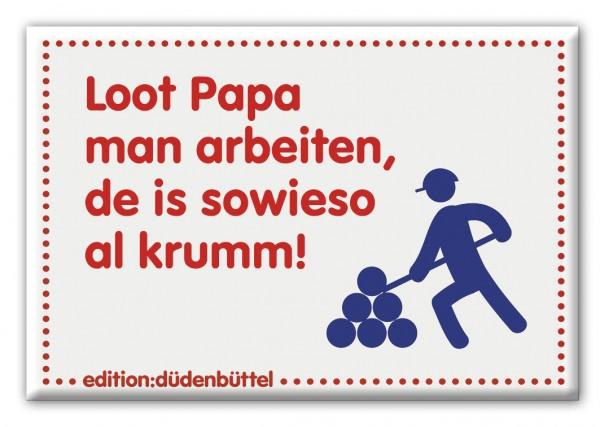 Magnet - Düdenbüttel - Loot Papa man arbeiten, de is sowieso al krumm!