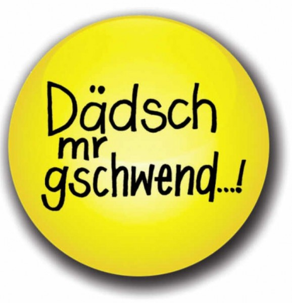 Button - Dädsch mr gschwend...!